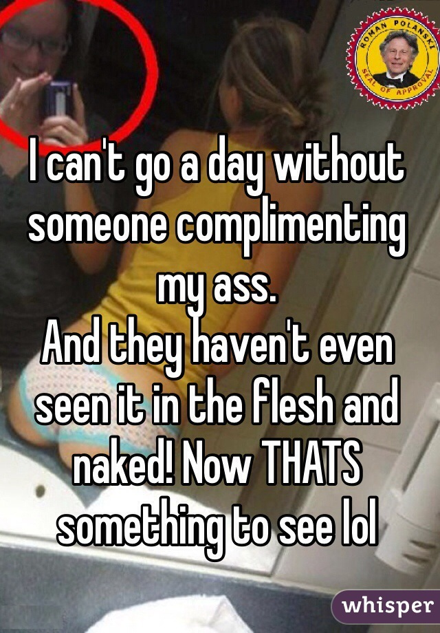 I can't go a day without someone complimenting my ass.  And they haven't even seen it in the flesh and naked! Now THATS something to see lol