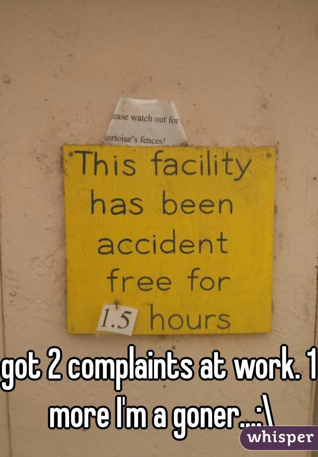 got 2 complaints at work. 1 more I'm a goner...:\