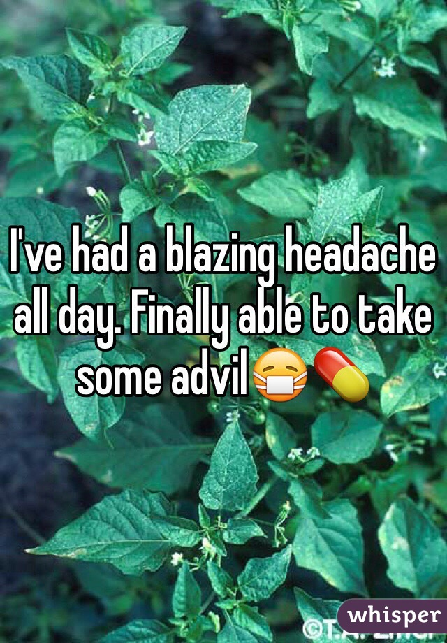 I've had a blazing headache all day. Finally able to take some advil😷💊