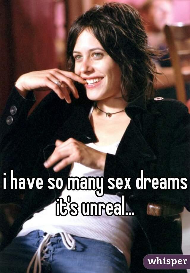i have so many sex dreams it's unreal...