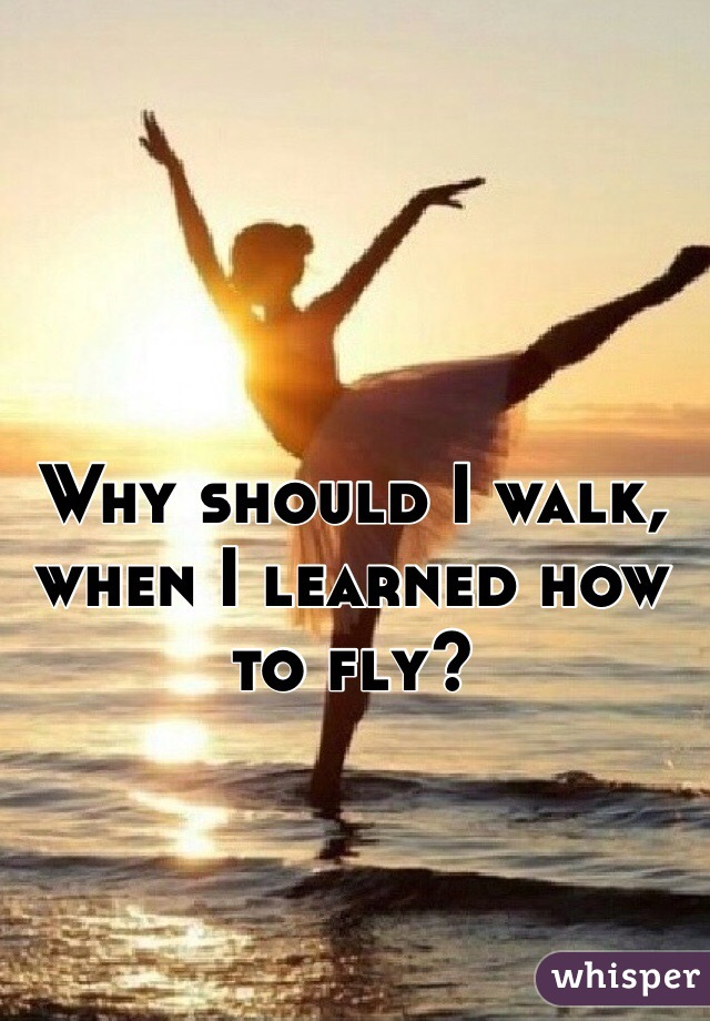 Why should I walk, when I learned how to fly?