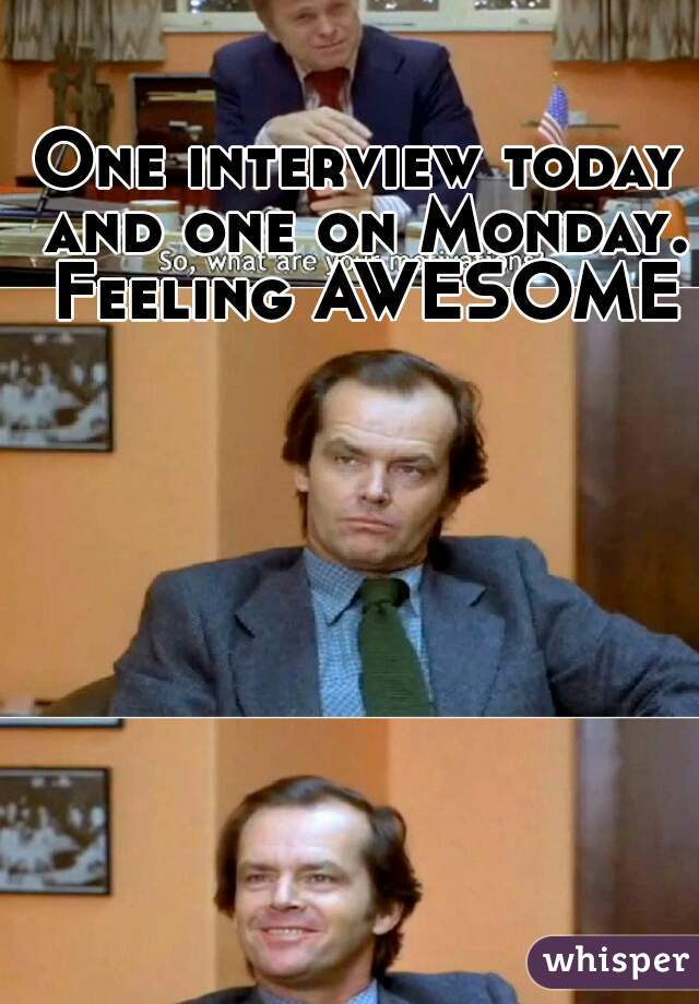 One interview today and one on Monday. Feeling AWESOME