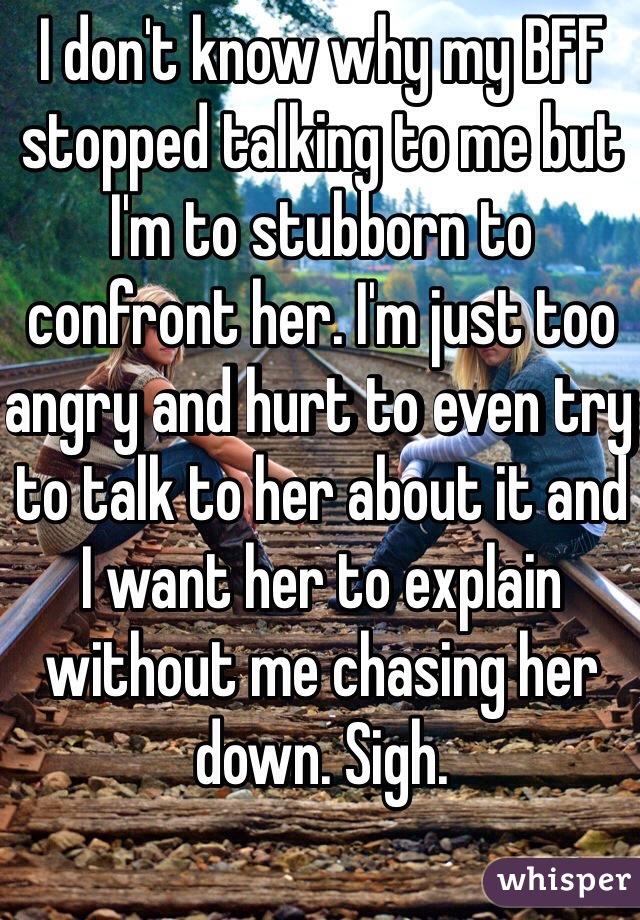 I don't know why my BFF stopped talking to me but I'm to stubborn to confront her. I'm just too angry and hurt to even try to talk to her about it and I want her to explain without me chasing her down. Sigh.