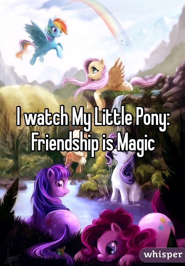I watch My Little Pony: Friendship is Magic