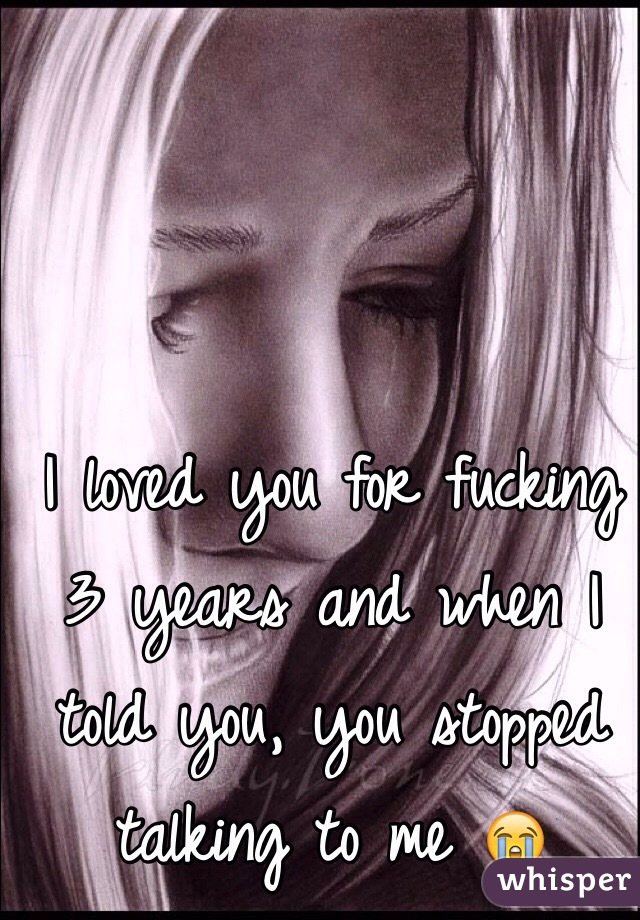 I loved you for fucking 3 years and when I told you, you stopped talking to me 😭