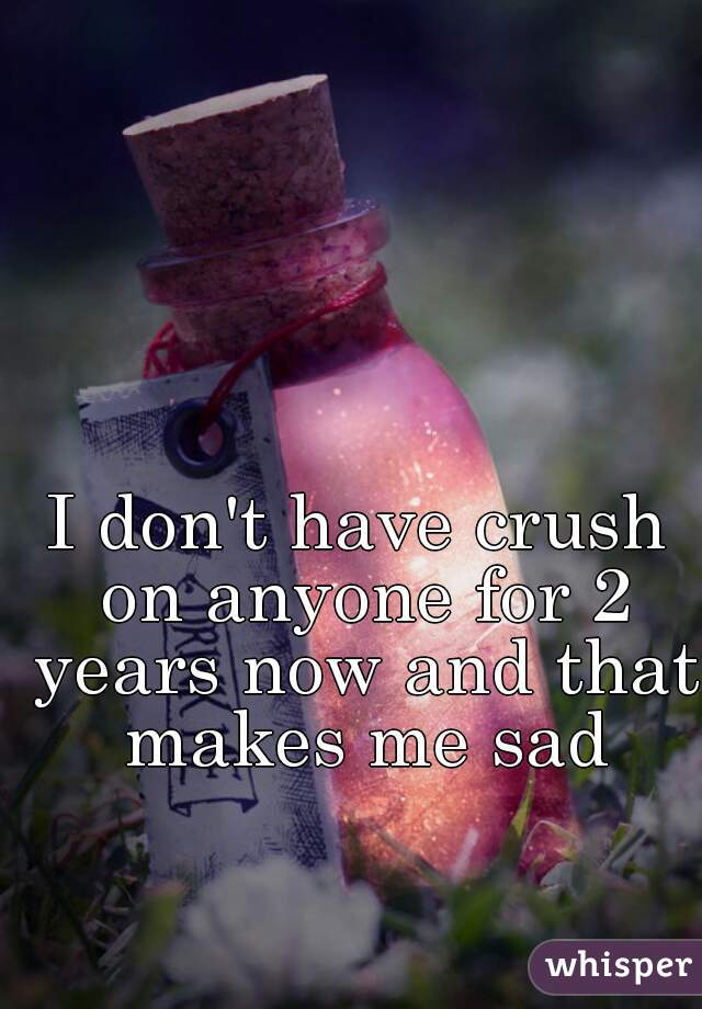 I don't have crush on anyone for 2 years now and that makes me sad