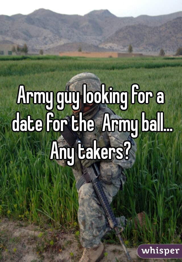 Army guy looking for a date for the  Army ball... Any takers?