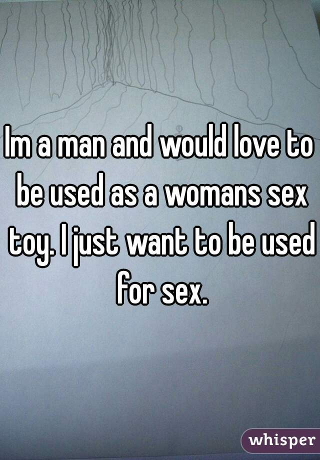 Im a man and would love to be used as a womans sex toy. I just want to be used for sex.