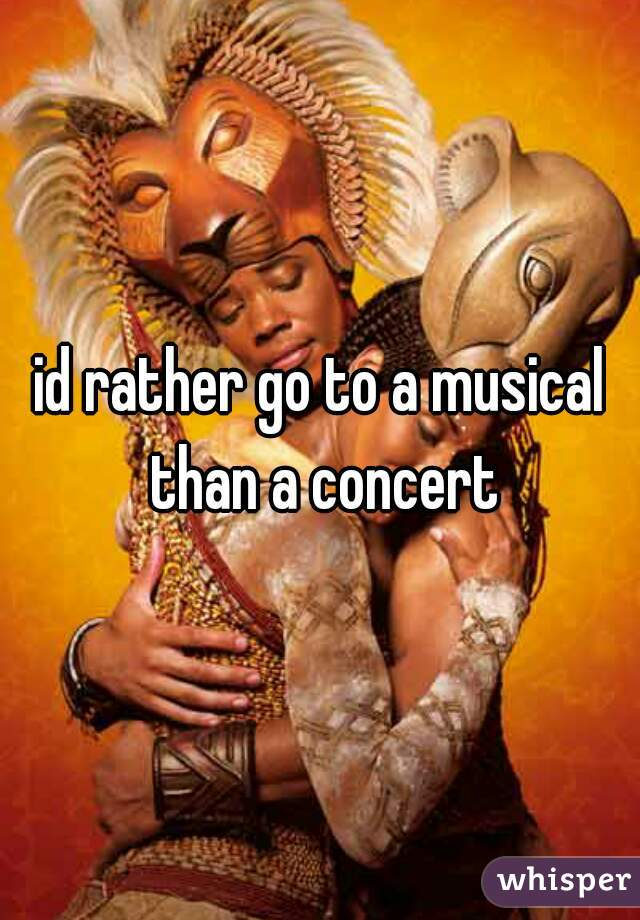 id rather go to a musical than a concert