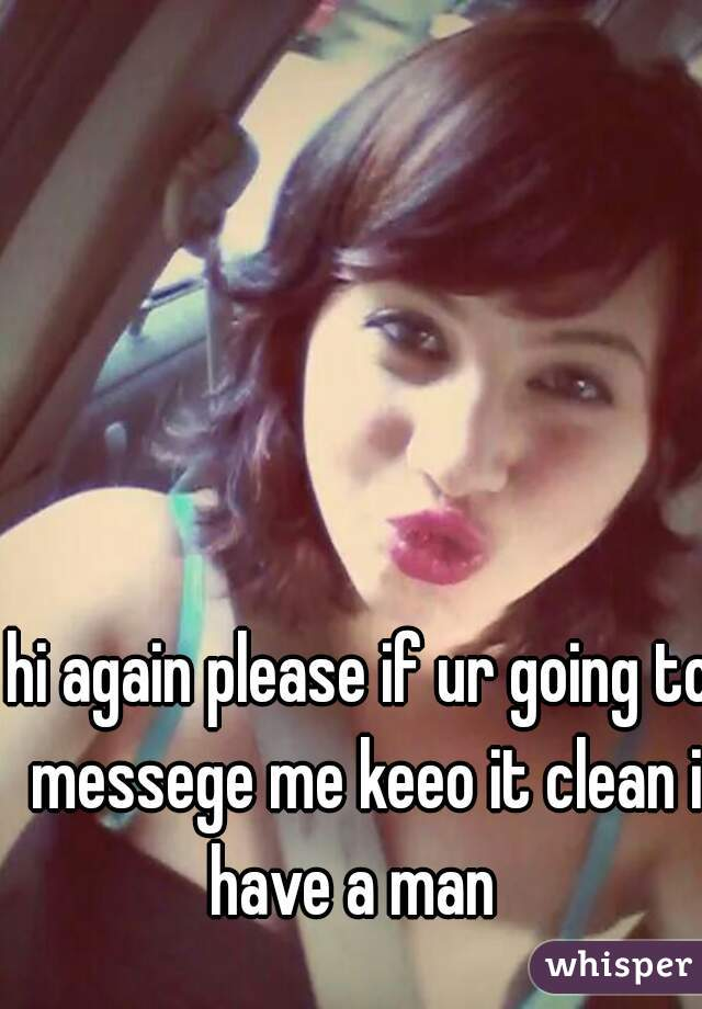 hi again please if ur going to messege me keeo it clean i have a man