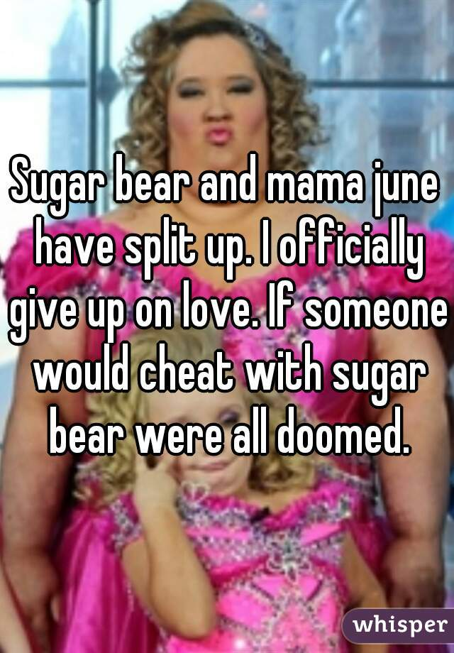 Sugar bear and mama june have split up. I officially give up on love. If someone would cheat with sugar bear were all doomed.