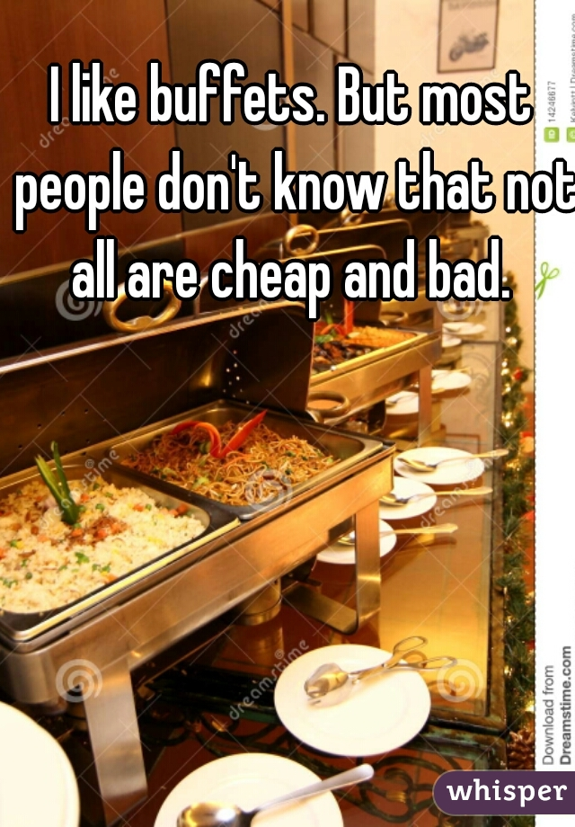 I like buffets. But most people don't know that not all are cheap and bad.