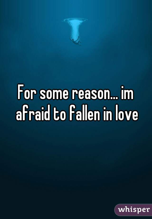 For some reason... im afraid to fallen in love