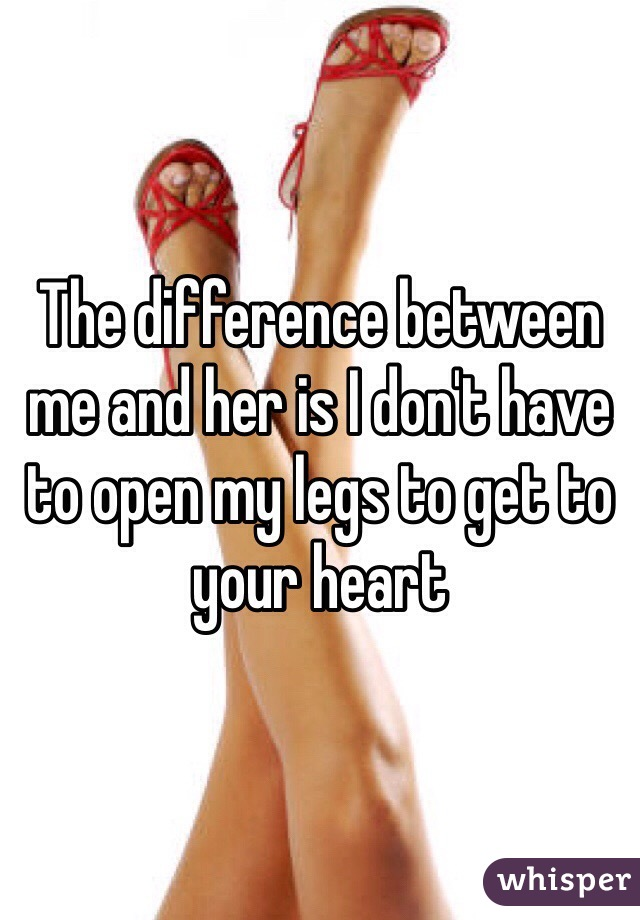 The difference between me and her is I don't have to open my legs to get to your heart