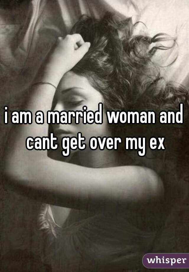i am a married woman and cant get over my ex