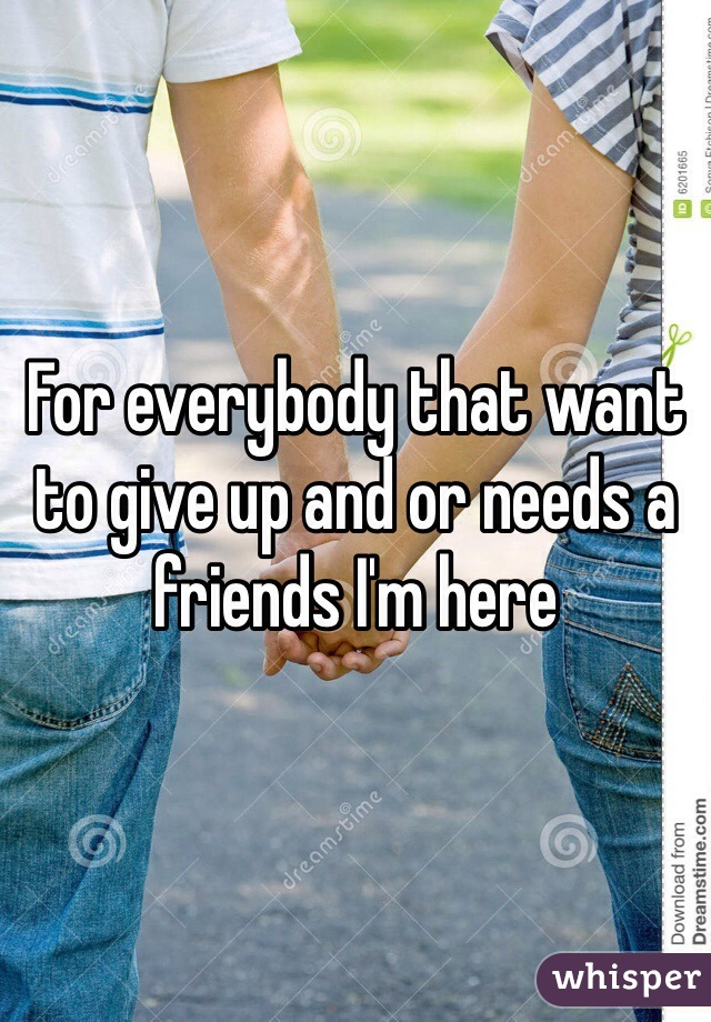 For everybody that want to give up and or needs a friends I'm here