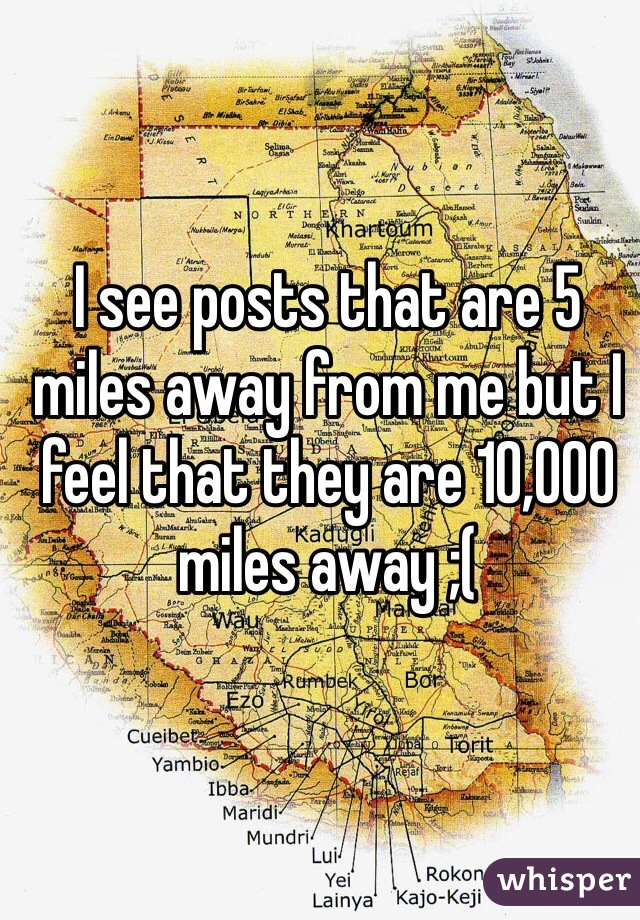 I see posts that are 5 miles away from me but I feel that they are 10,000 miles away ;(