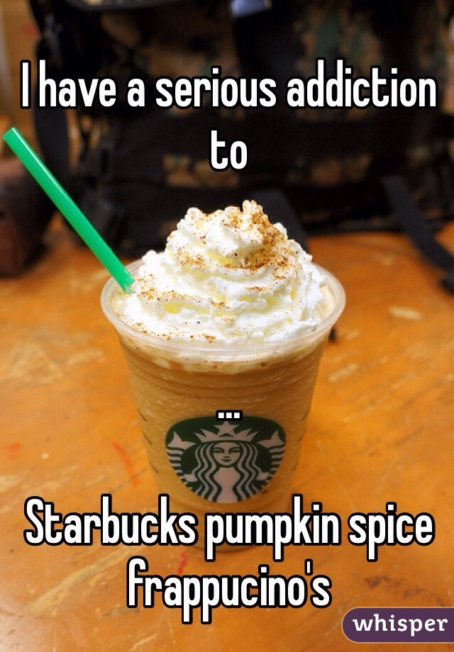I have a serious addiction to    ...  Starbucks pumpkin spice frappucino's