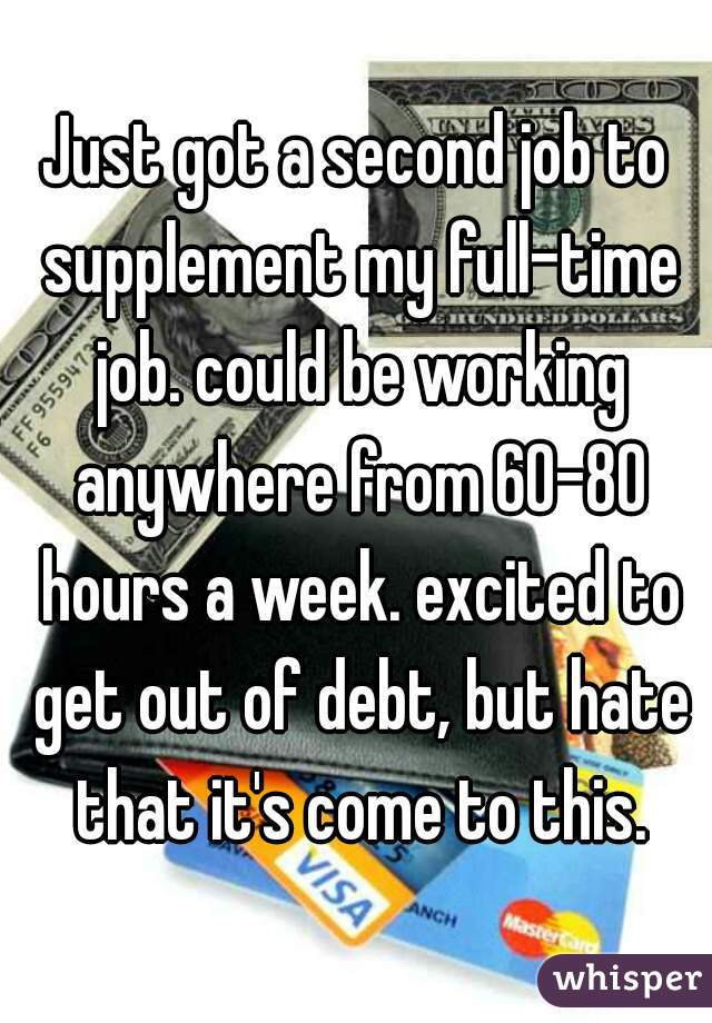 Just got a second job to supplement my full-time job. could be working anywhere from 60-80 hours a week. excited to get out of debt, but hate that it's come to this.