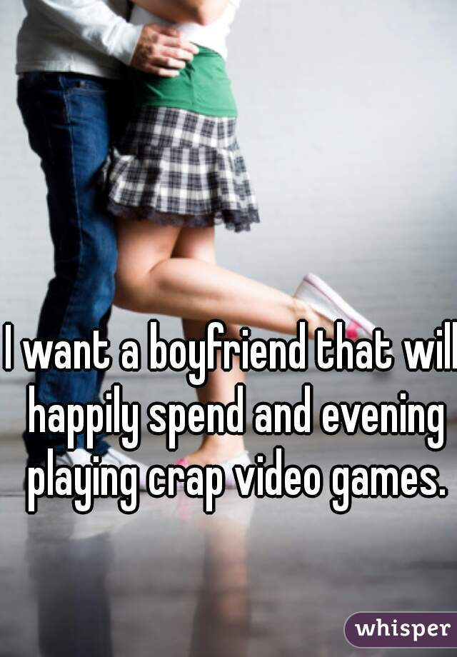 I want a boyfriend that will happily spend and evening playing crap video games.