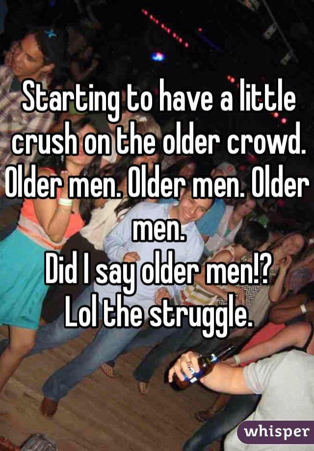 Starting to have a little crush on the older crowd.  Older men. Older men. Older men.  Did I say older men!?  Lol the struggle.
