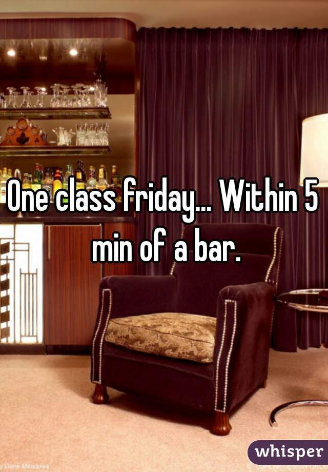 One class friday... Within 5 min of a bar.