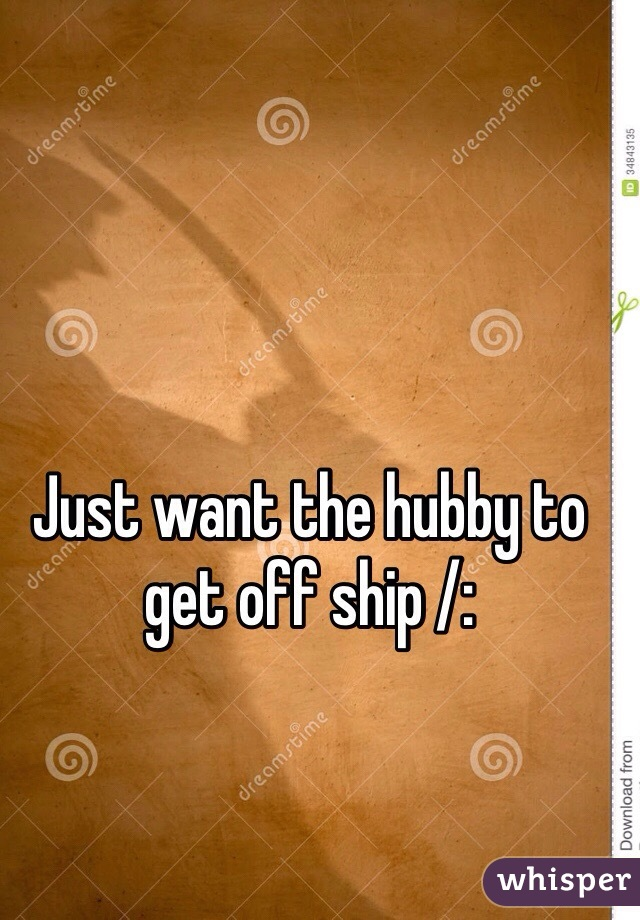 Just want the hubby to get off ship /: