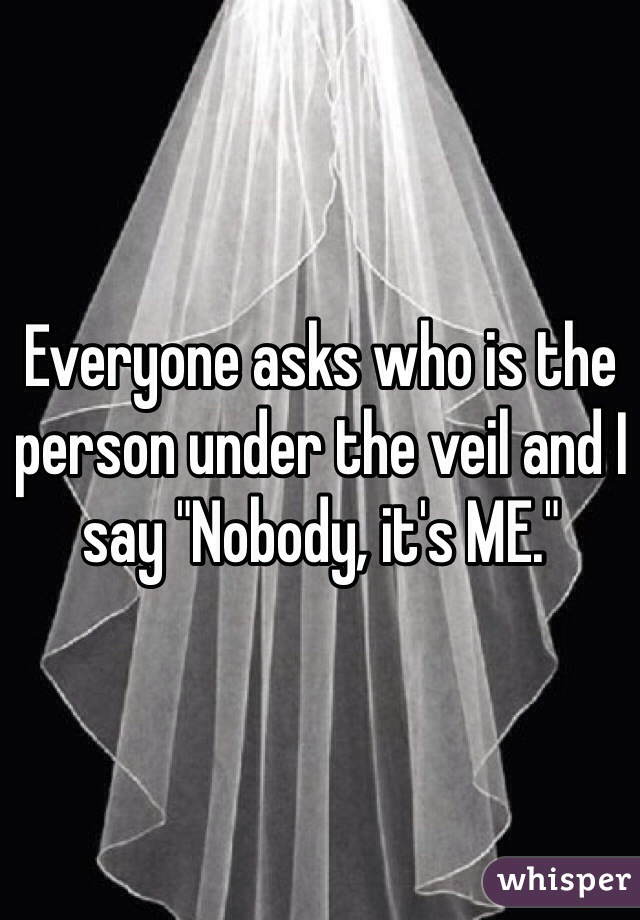 "Everyone asks who is the person under the veil and I say ""Nobody, it's ME."""