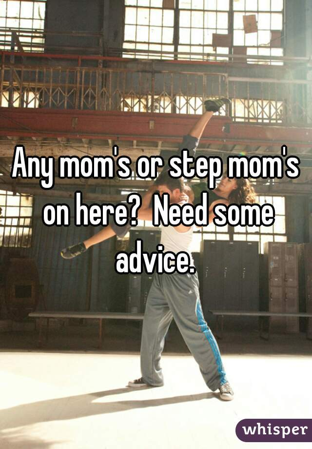 Any mom's or step mom's on here?  Need some advice.