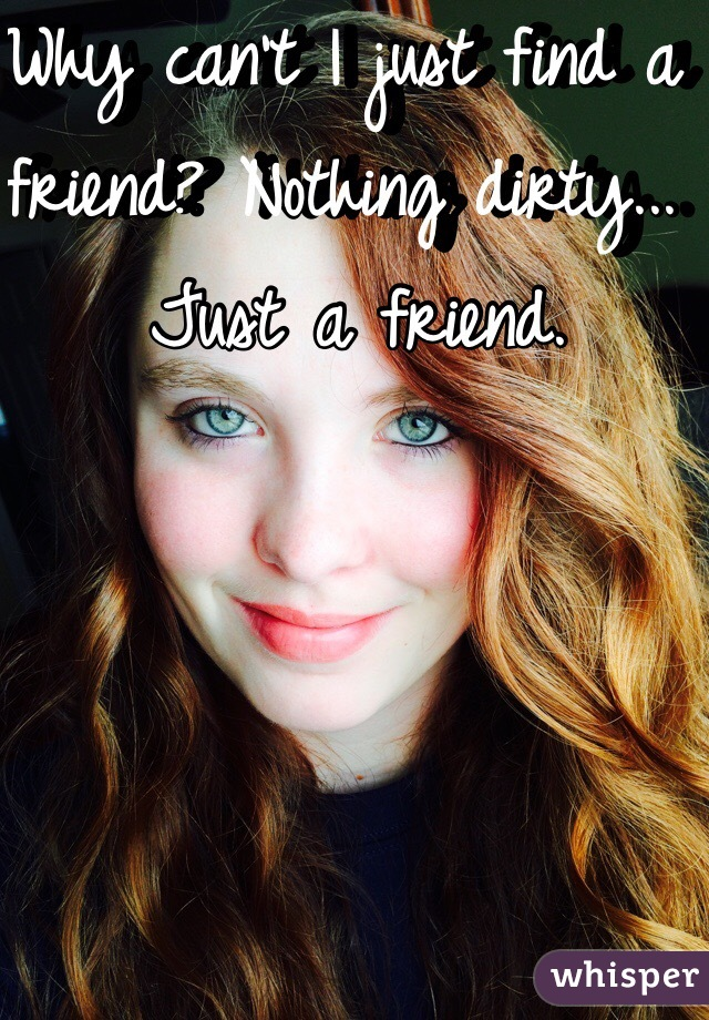 Why can't I just find a friend? Nothing dirty... Just a friend.