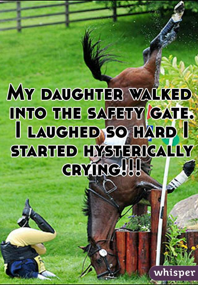 My daughter walked into the safety gate. I laughed so hard I started hysterically crying!!!