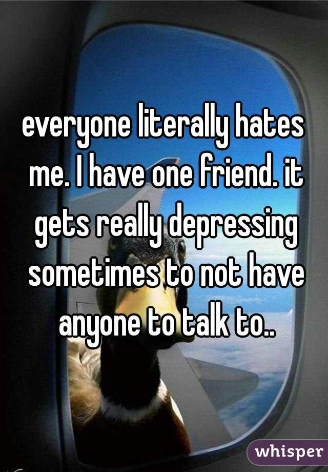 everyone literally hates me. I have one friend. it gets really depressing sometimes to not have anyone to talk to..