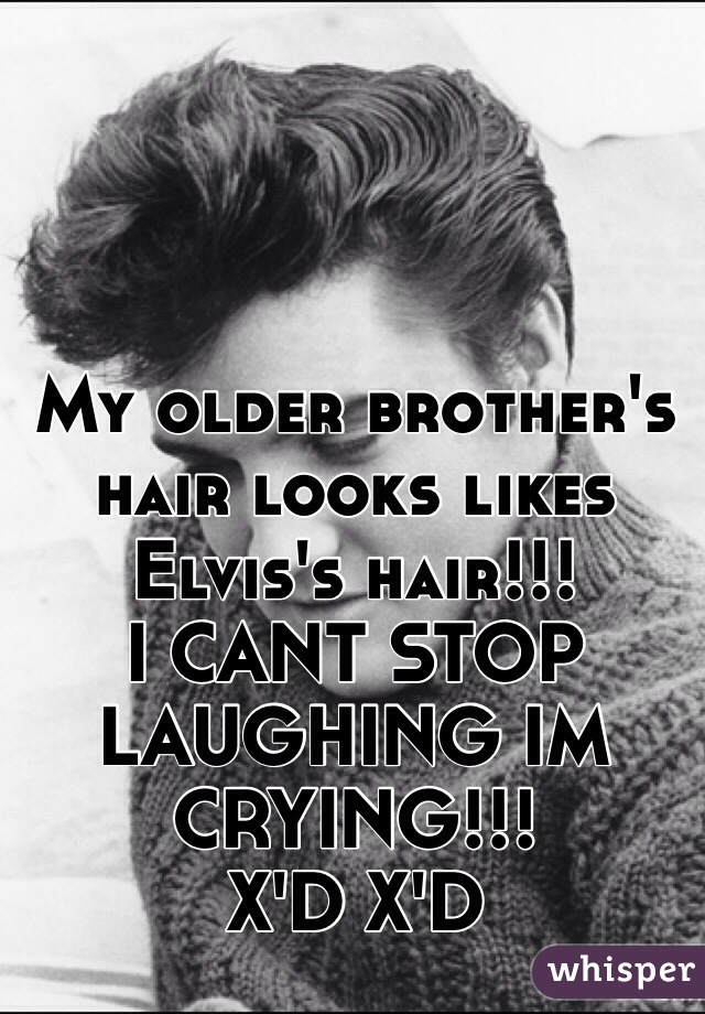 My older brother's hair looks likes Elvis's hair!!! I CANT STOP LAUGHING IM CRYING!!! X'D X'D