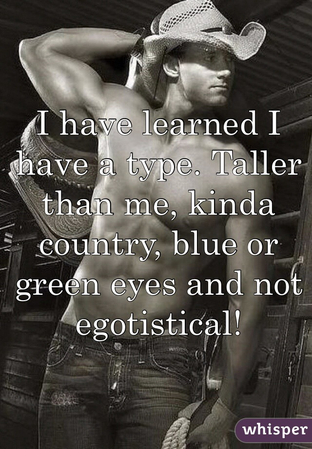 I have learned I have a type. Taller than me, kinda country, blue or green eyes and not egotistical!