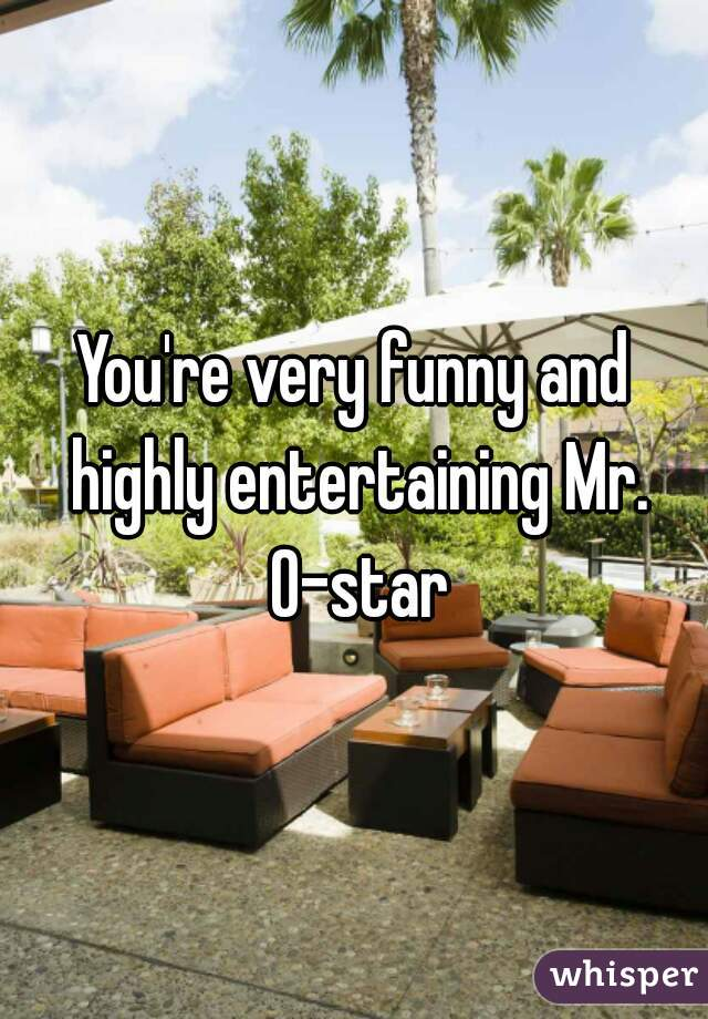 You're very funny and highly entertaining Mr. O-star