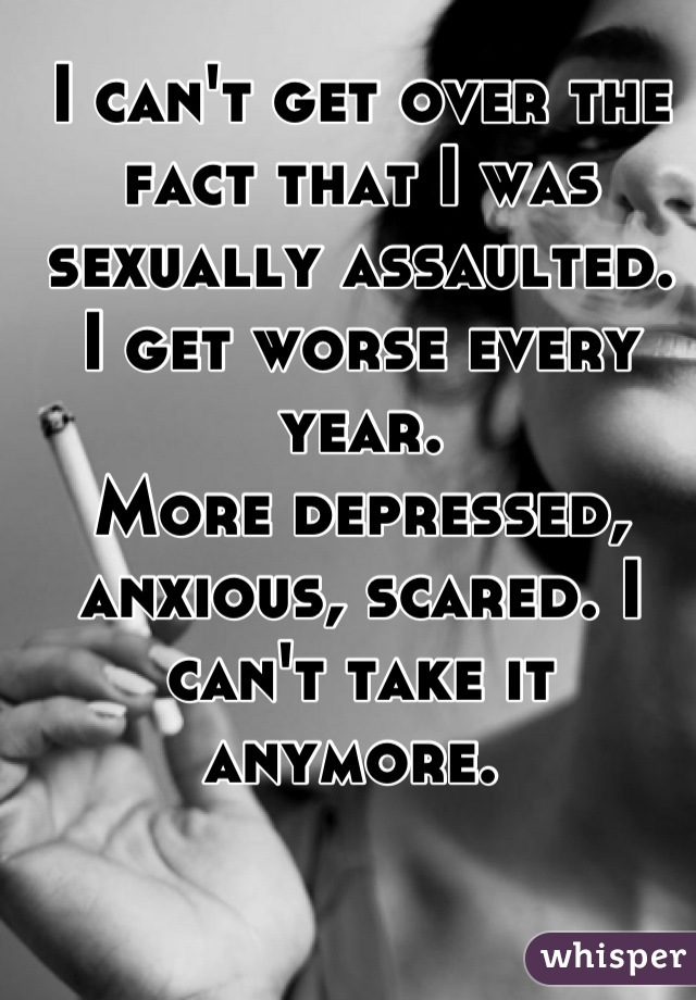 I can't get over the fact that I was sexually assaulted.  I get worse every year.  More depressed, anxious, scared. I can't take it anymore.