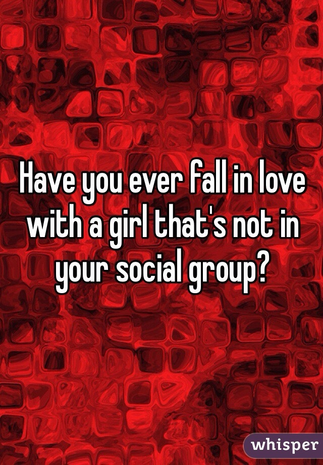 Have you ever fall in love with a girl that's not in your social group?