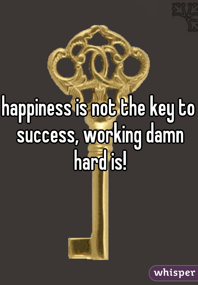 happiness is not the key to success, working damn hard is!