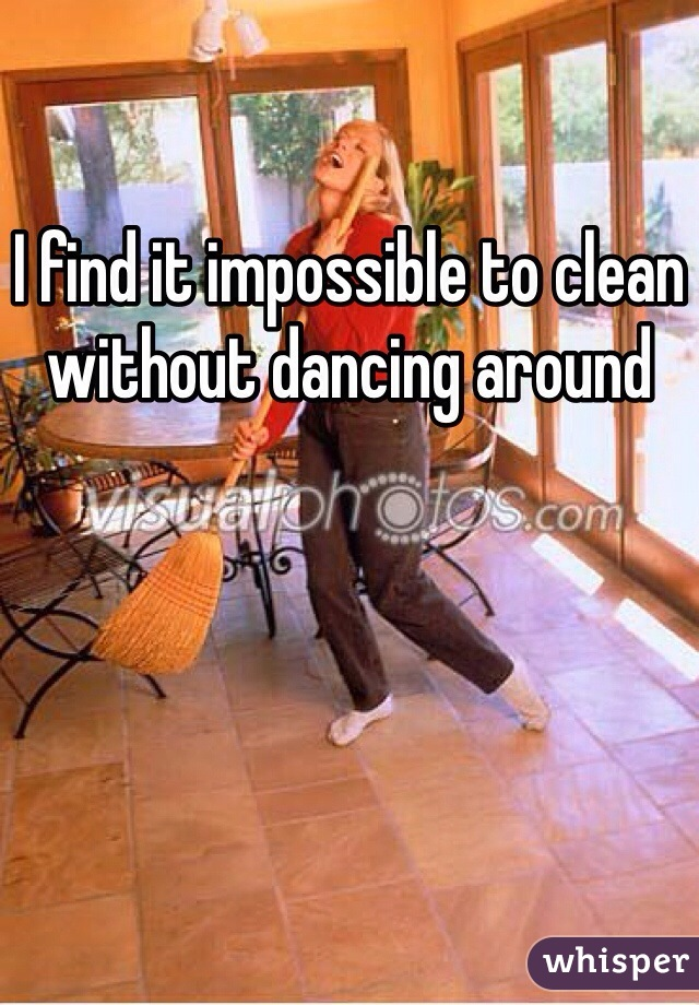 I find it impossible to clean without dancing around