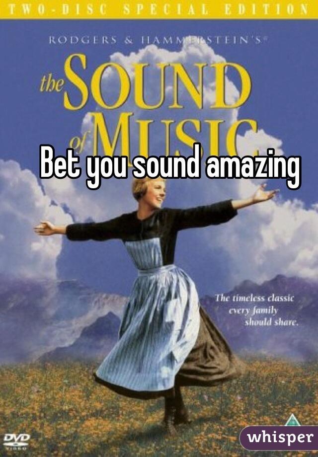 Bet you sound amazing