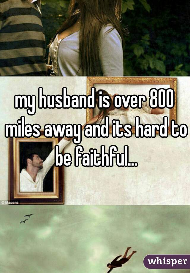 my husband is over 800 miles away and its hard to be faithful...