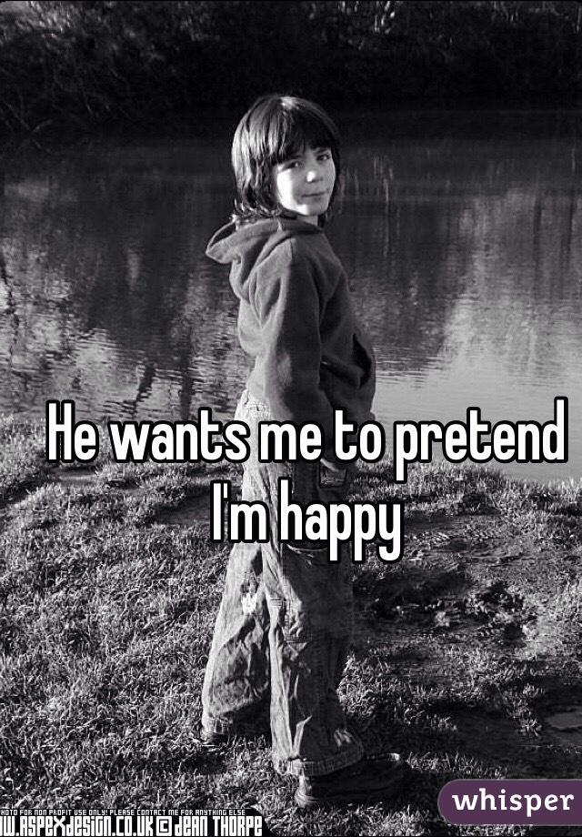He wants me to pretend I'm happy