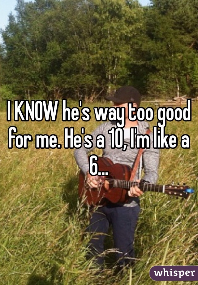 I KNOW he's way too good for me. He's a 10, I'm like a 6...