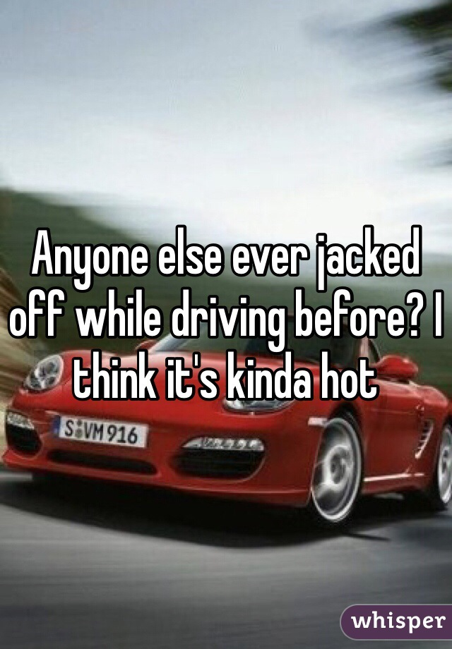 Anyone else ever jacked off while driving before? I think it's kinda hot