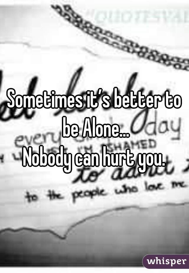 Sometimes it's better to be Alone…  Nobody can hurt you.