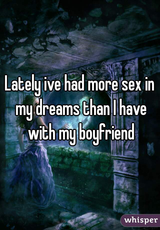Lately ive had more sex in my dreams than I have with my boyfriend