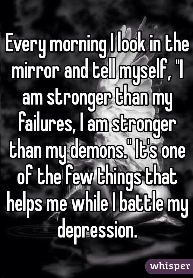 "Every morning I look in the mirror and tell myself, ""I am stronger than my failures, I am stronger than my demons."" It's one of the few things that helps me while I battle my depression."