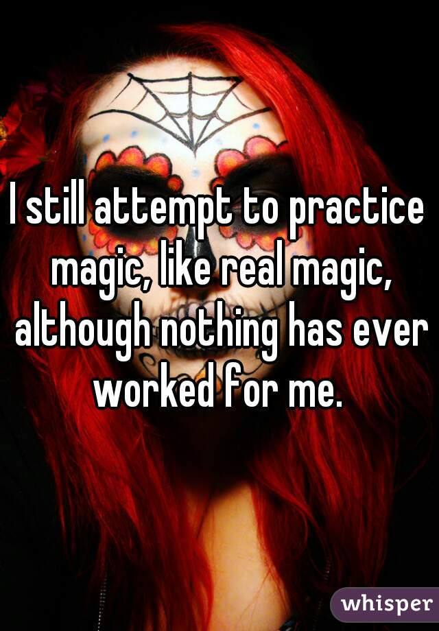 I still attempt to practice magic, like real magic, although nothing has ever worked for me.