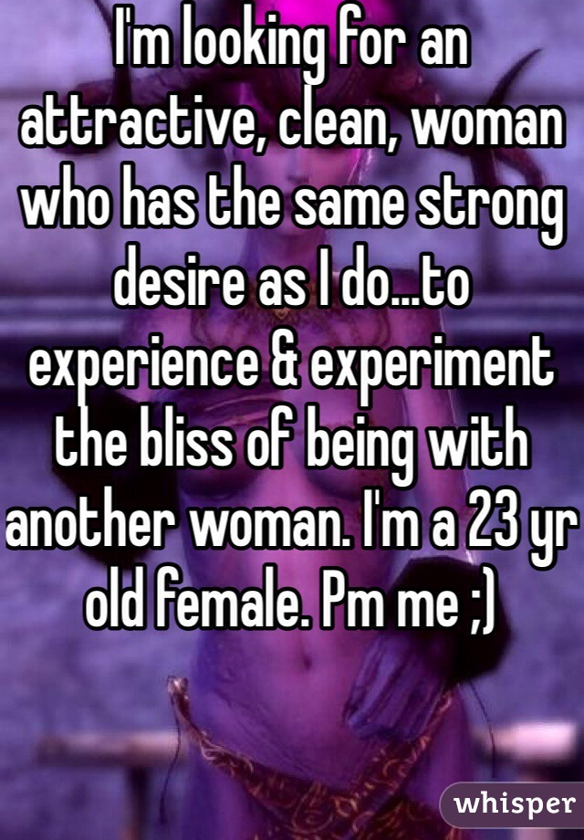 I'm looking for an attractive, clean, woman who has the same strong desire as I do...to experience & experiment the bliss of being with another woman. I'm a 23 yr old female. Pm me ;)