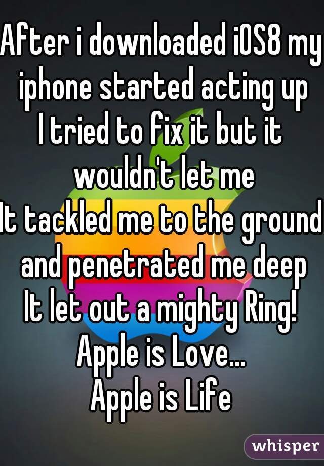 After i downloaded iOS8 my iphone started acting up I tried to fix it but it wouldn't let me It tackled me to the ground and penetrated me deep It let out a mighty Ring! Apple is Love... Apple is Life